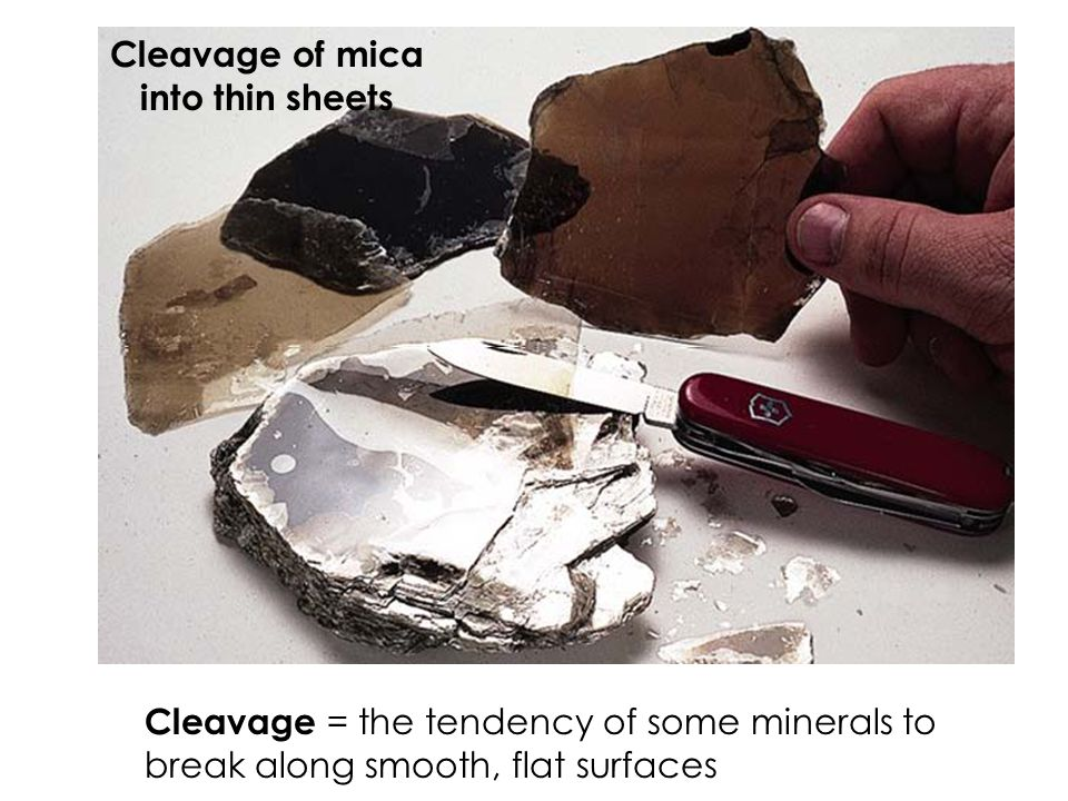 Cleavage of mica into thin sheets Cleavage = the tendency of some minerals to break along smooth, flat surfaces