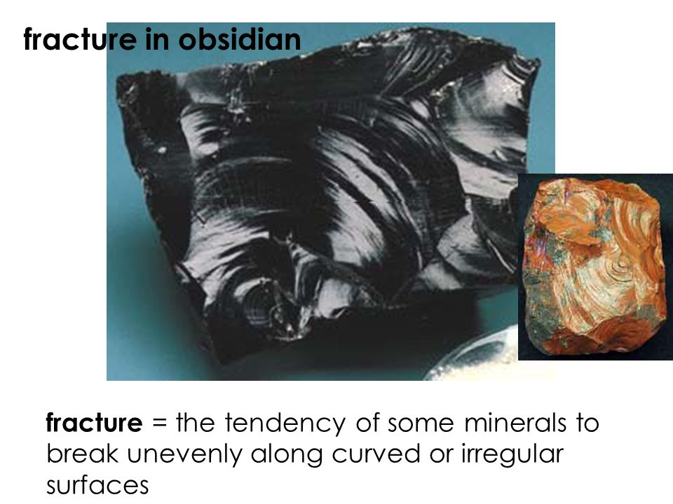 fracture in obsidian fracture = the tendency of some minerals to break unevenly along curved or irregular surfaces