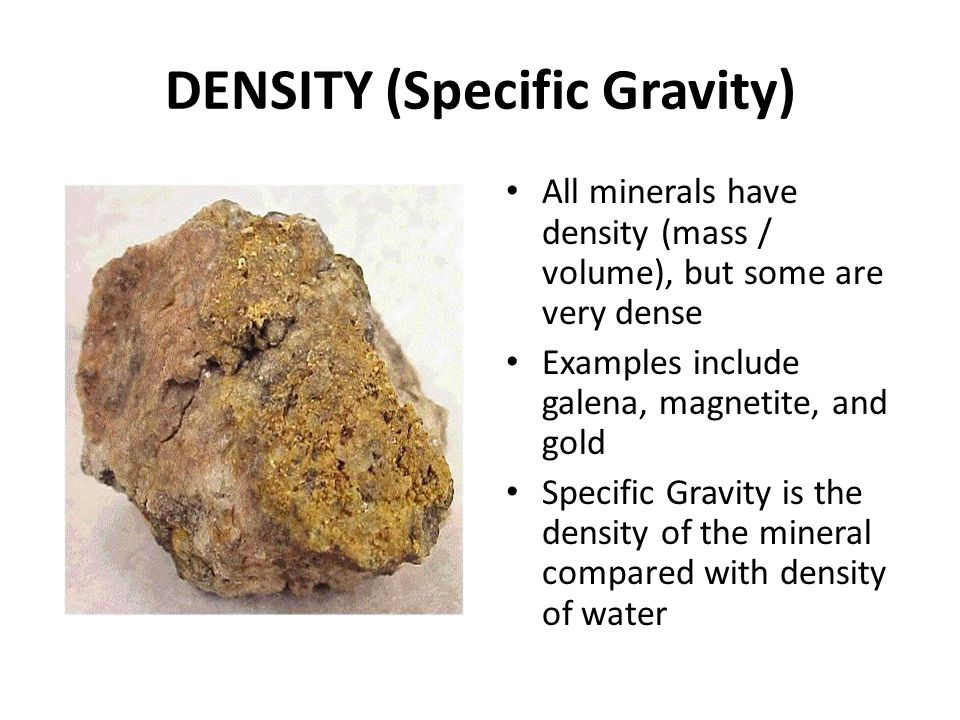 DENSITY (Specific Gravity) All minerals have density (mass / volume), but some are very dense Examples include galena, magnetite, and gold Specific Gr