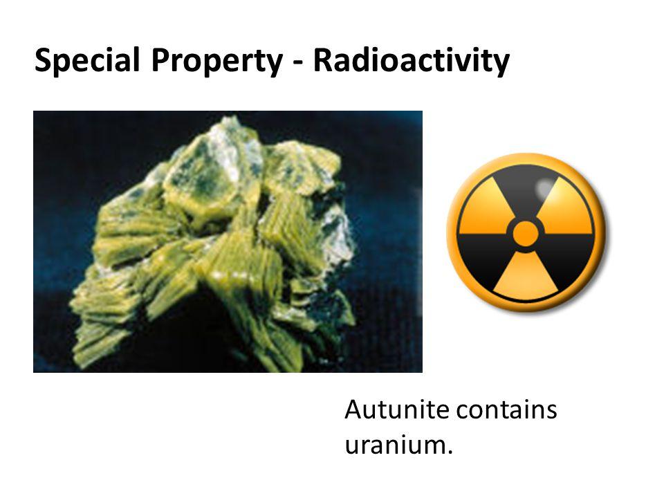 Special Property - Radioactivity Autunite contains uranium.