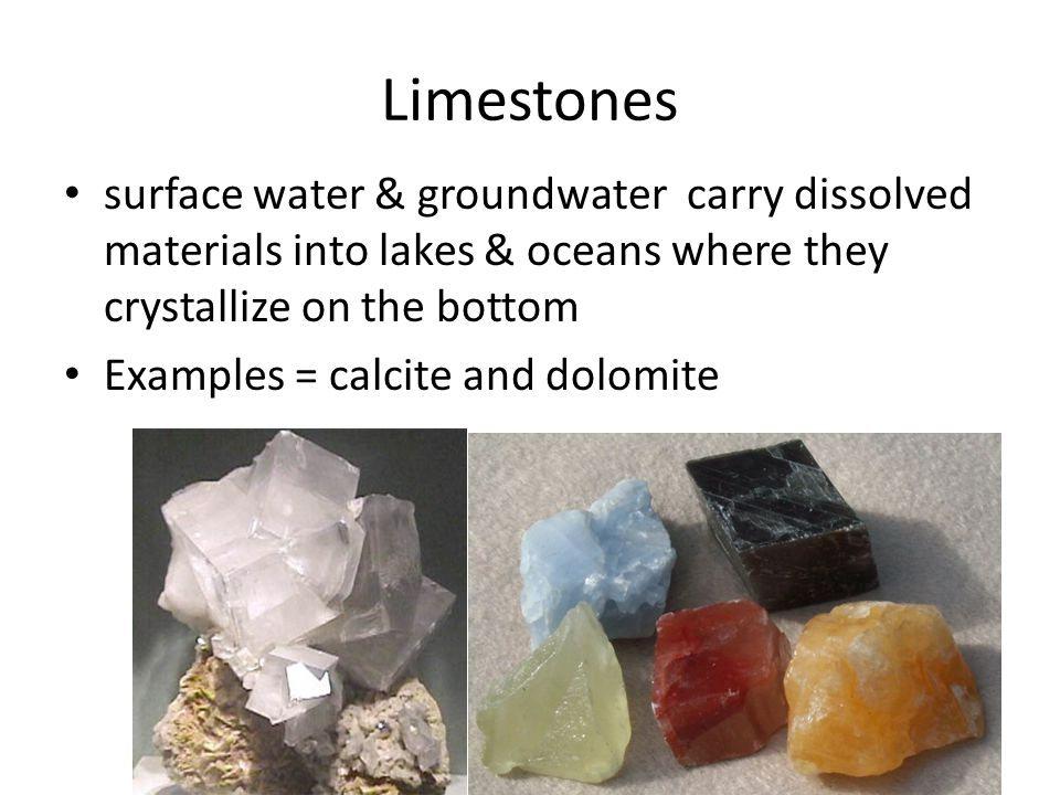 Limestones surface water & groundwater carry dissolved materials into lakes & oceans where they crystallize on the bottom Examples = calcite and dolom