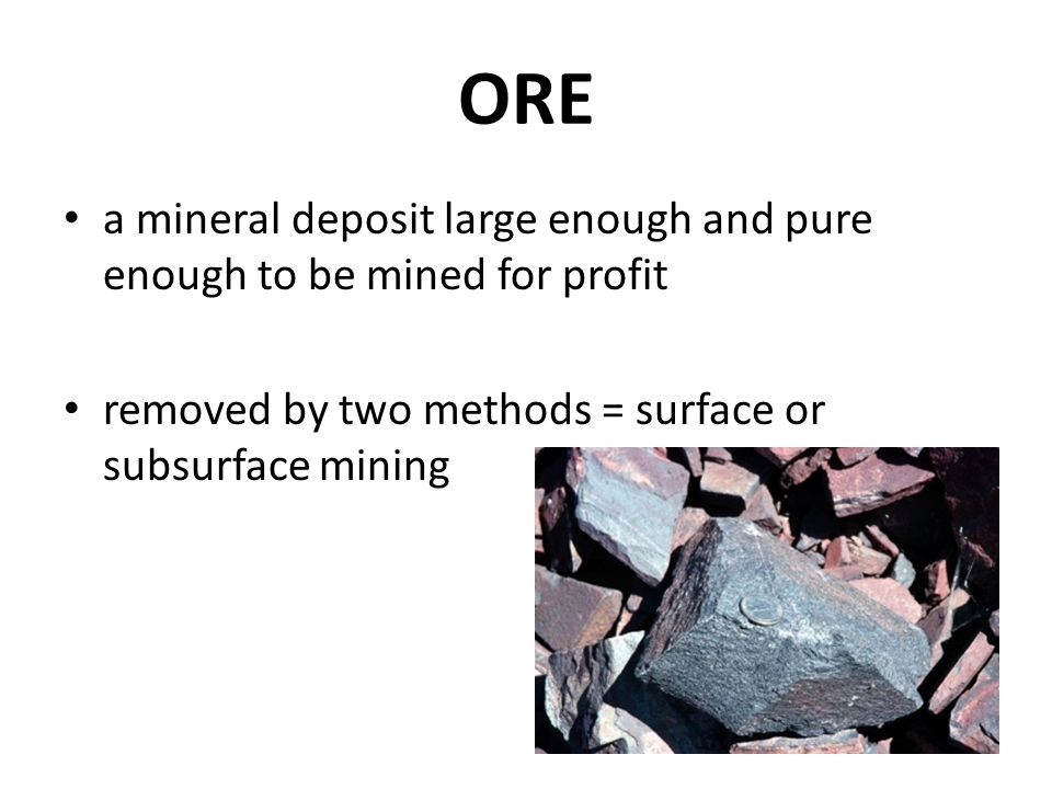 ORE a mineral deposit large enough and pure enough to be mined for profit removed by two methods = surface or subsurface mining