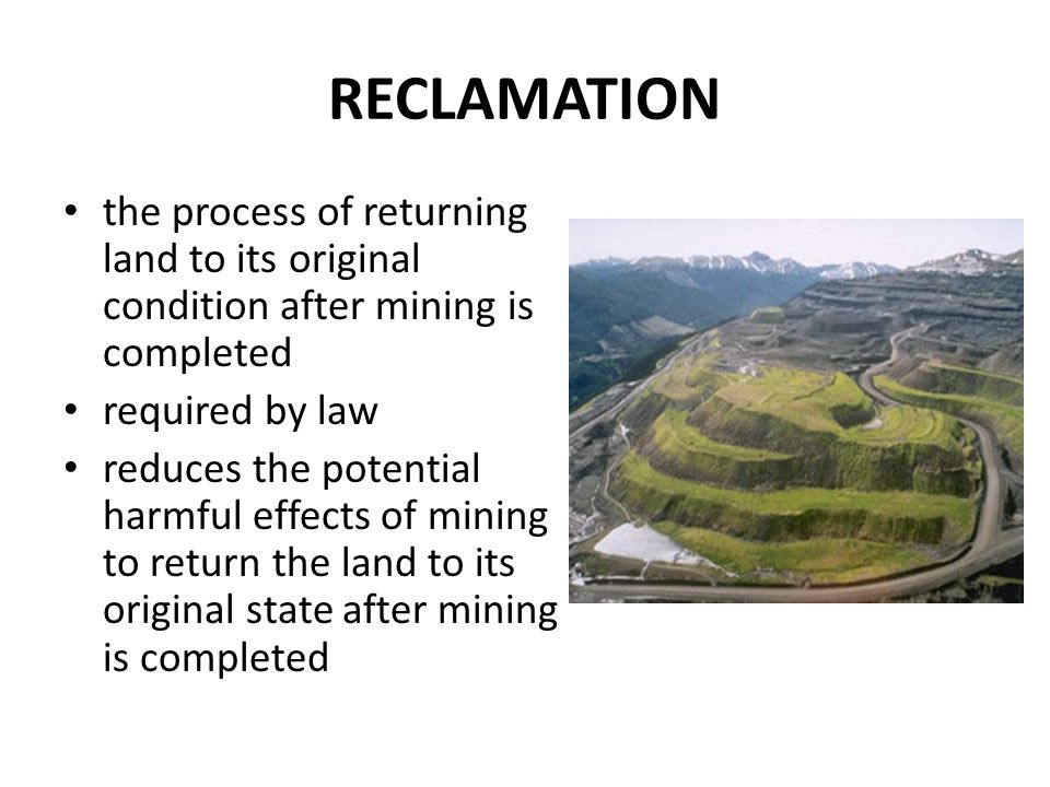 RECLAMATION the process of returning land to its original condition after mining is completed required by law reduces the potential harmful effects of