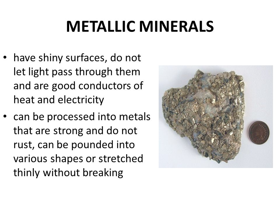 METALLIC MINERALS have shiny surfaces, do not let light pass through them and are good conductors of heat and electricity can be processed into metals