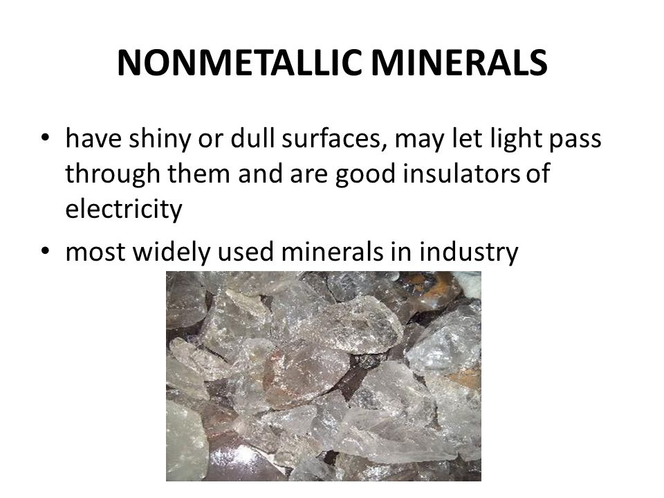 NONMETALLIC MINERALS have shiny or dull surfaces, may let light pass through them and are good insulators of electricity most widely used minerals in