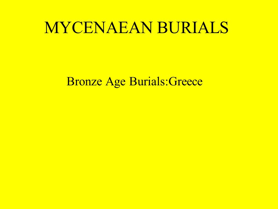 MYCENAEAN BURIALS Bronze Age Burials:Greece