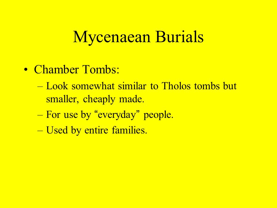 Mycenaean Burials Chamber Tombs: –Look somewhat similar to Tholos tombs but smaller, cheaply made.