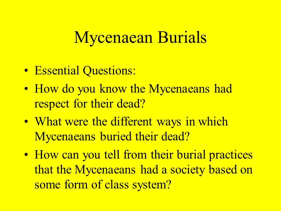 Mycenaean Burials Essential Questions: How do you know the Mycenaeans had respect for their dead.
