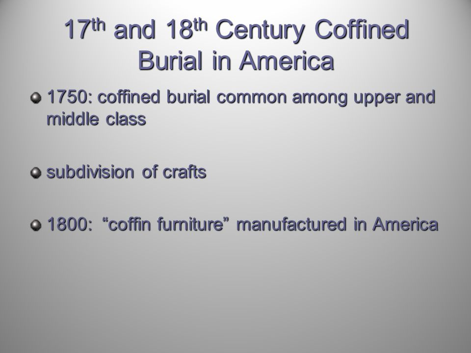17 th and 18 th Century Coffined Burial in America 1750: coffined burial common among upper and middle class subdivision of crafts 1800: coffin furniture manufactured in America