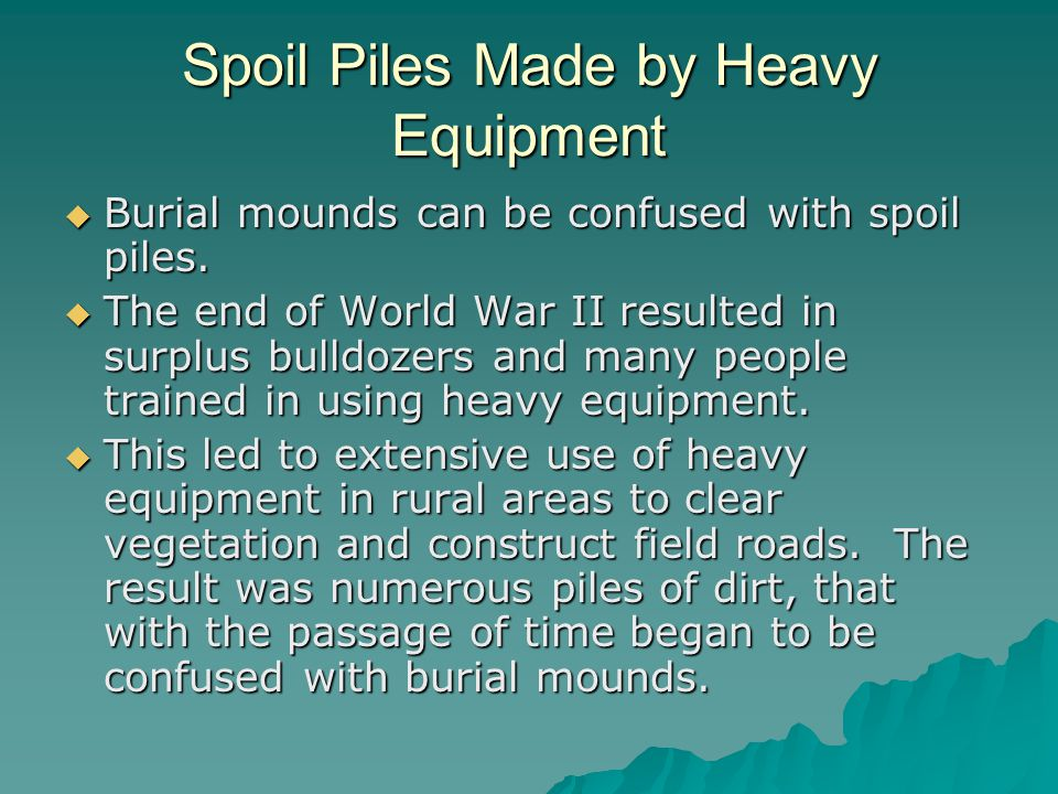 Spoil Piles Made by Heavy Equipment  Burial mounds can be confused with spoil piles.