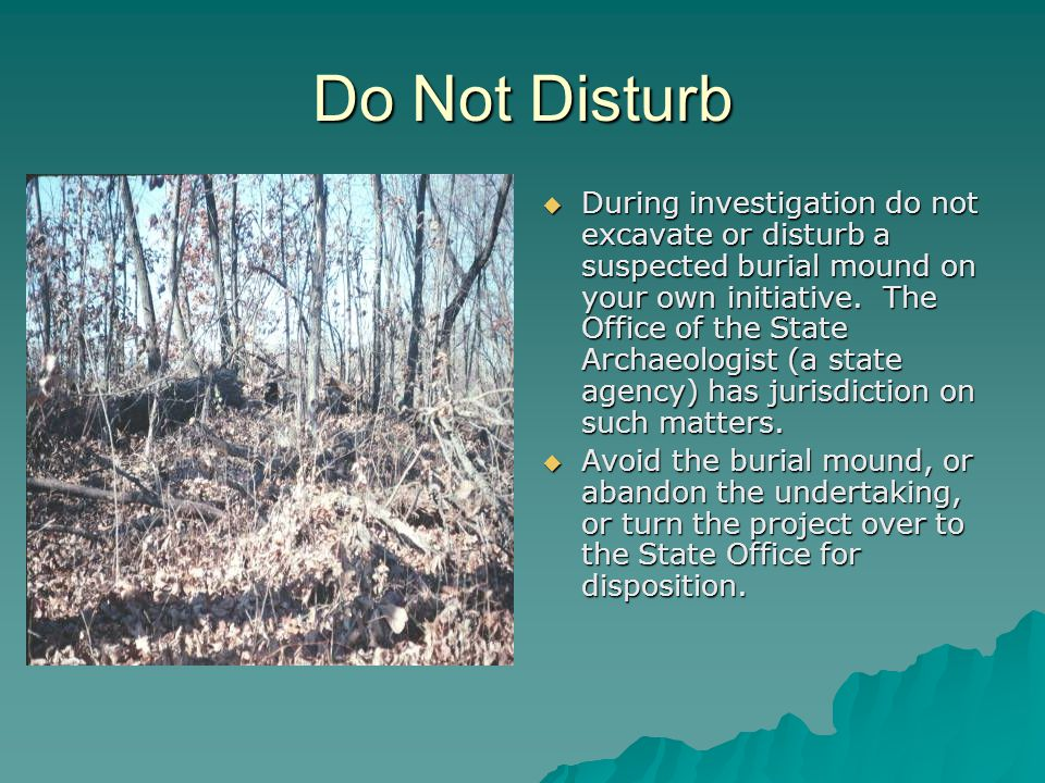 Do Not Disturb  During investigation do not excavate or disturb a suspected burial mound on your own initiative.