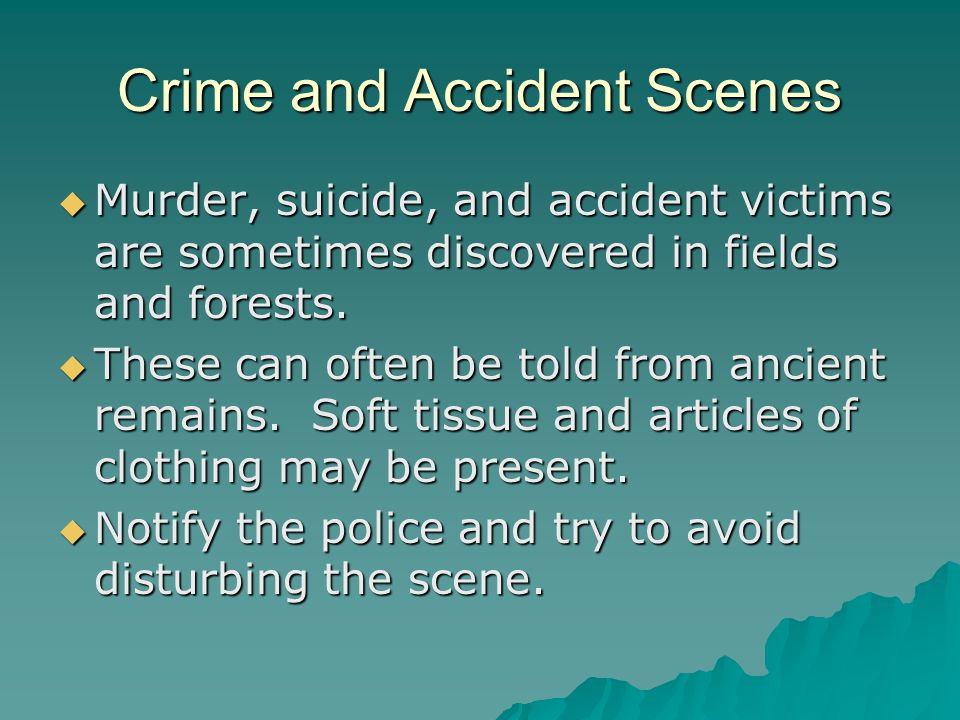 Crime and Accident Scenes  Murder, suicide, and accident victims are sometimes discovered in fields and forests.