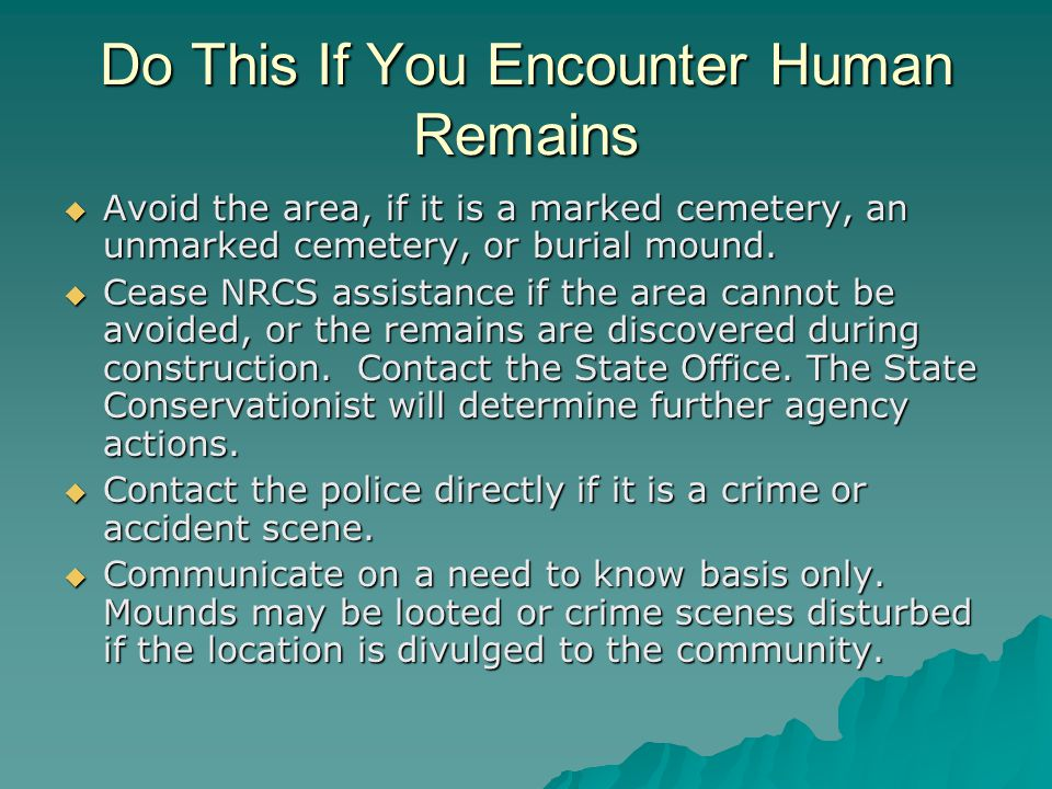 Do This If You Encounter Human Remains  Avoid the area, if it is a marked cemetery, an unmarked cemetery, or burial mound.