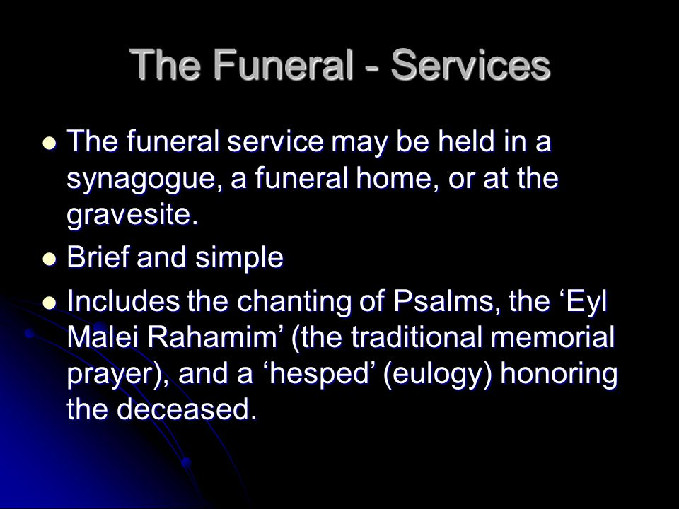 The Funeral - Services The funeral service may be held in a synagogue, a funeral home, or at the gravesite.