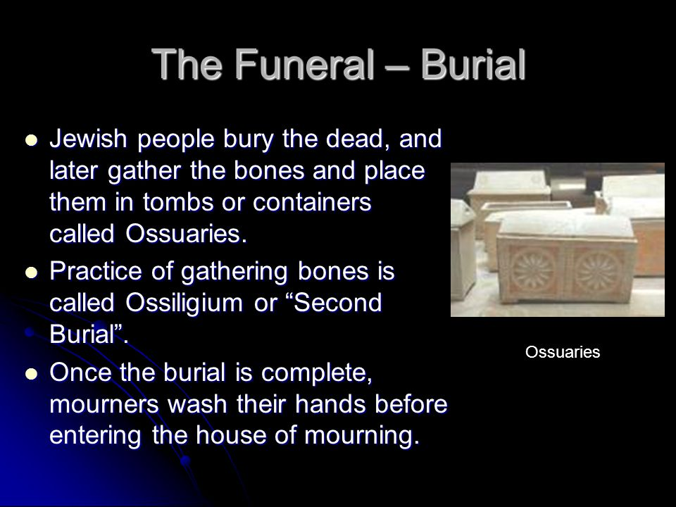 The Funeral – Burial Jewish people bury the dead, and later gather the bones and place them in tombs or containers called Ossuaries.