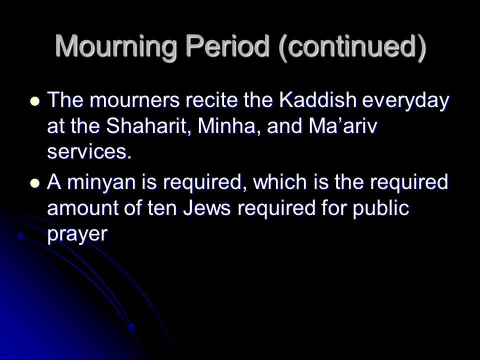Mourning Period (continued) The mourners recite the Kaddish everyday at the Shaharit, Minha, and Ma'ariv services.