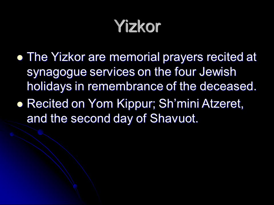 Yizkor The Yizkor are memorial prayers recited at synagogue services on the four Jewish holidays in remembrance of the deceased.