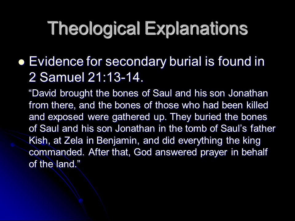 Theological Explanations Evidence for secondary burial is found in 2 Samuel 21:13-14.