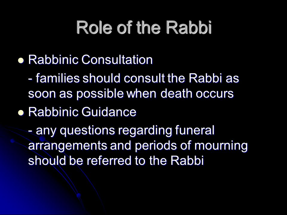 Role of the Rabbi Rabbinic Consultation Rabbinic Consultation - families should consult the Rabbi as soon as possible when death occurs Rabbinic Guidance Rabbinic Guidance - any questions regarding funeral arrangements and periods of mourning should be referred to the Rabbi
