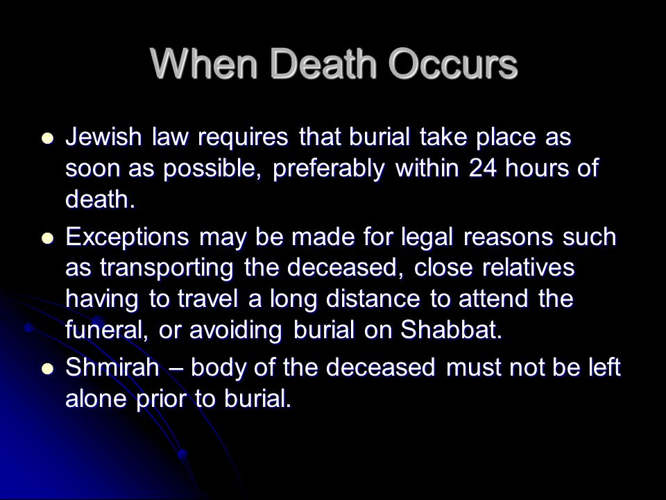 When Death Occurs Jewish law requires that burial take place as soon as possible, preferably within 24 hours of death.