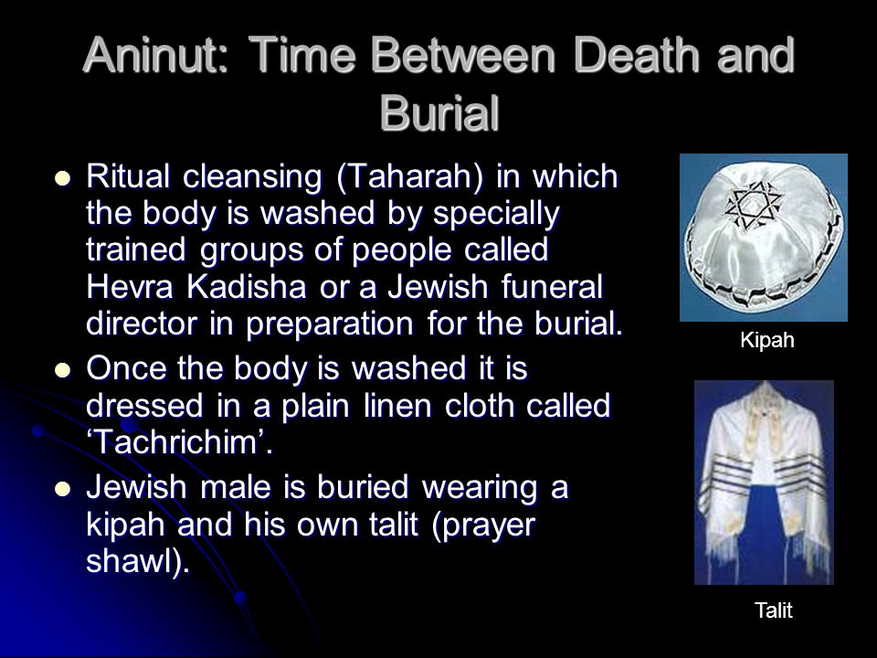 Aninut: Time Between Death and Burial Ritual cleansing (Taharah) in which the body is washed by specially trained groups of people called Hevra Kadisha or a Jewish funeral director in preparation for the burial.