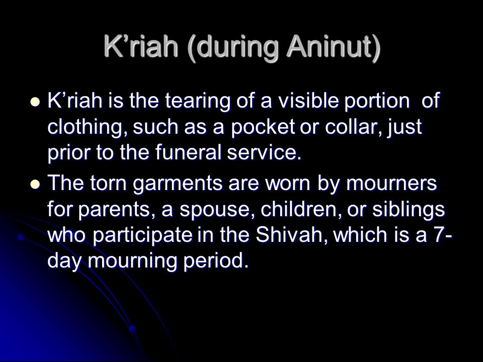 K'riah (during Aninut) K'riah is the tearing of a visible portion of clothing, such as a pocket or collar, just prior to the funeral service.