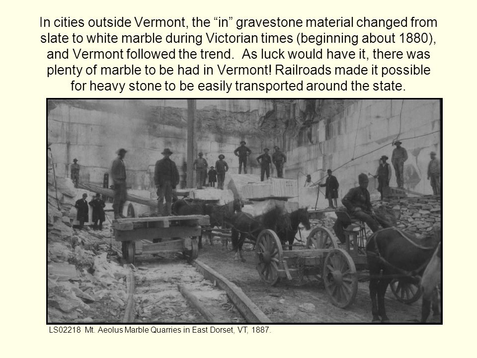 In cities outside Vermont, the in gravestone material changed from slate to white marble during Victorian times (beginning about 1880), and Vermont followed the trend.