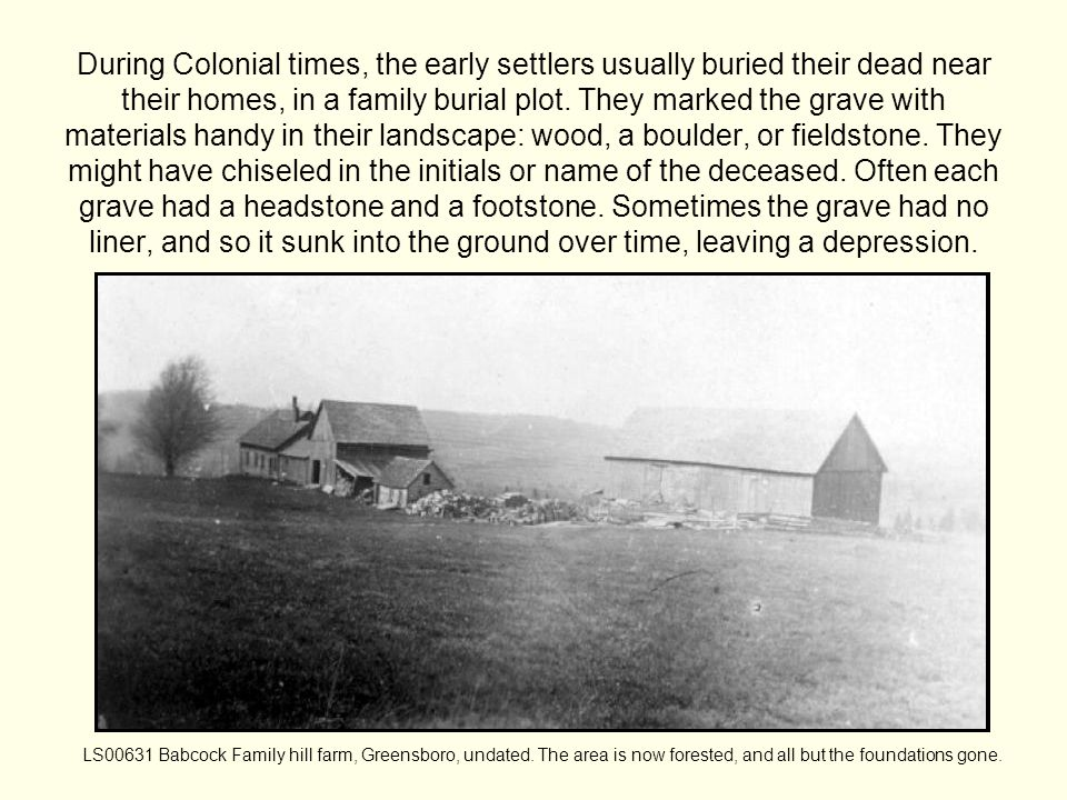During Colonial times, the early settlers usually buried their dead near their homes, in a family burial plot.