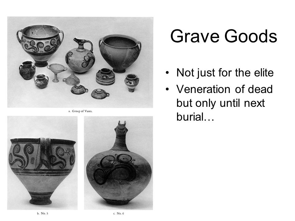 Grave Goods Not just for the elite Veneration of dead but only until next burial…
