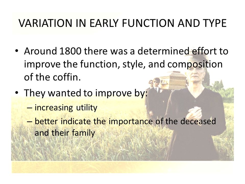 VARIATION IN EARLY FUNCTION AND TYPE Around 1800 there was a determined effort to improve the function, style, and composition of the coffin. They wan