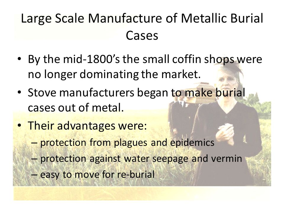 Large Scale Manufacture of Metallic Burial Cases By the mid-1800's the small coffin shops were no longer dominating the market. Stove manufacturers be