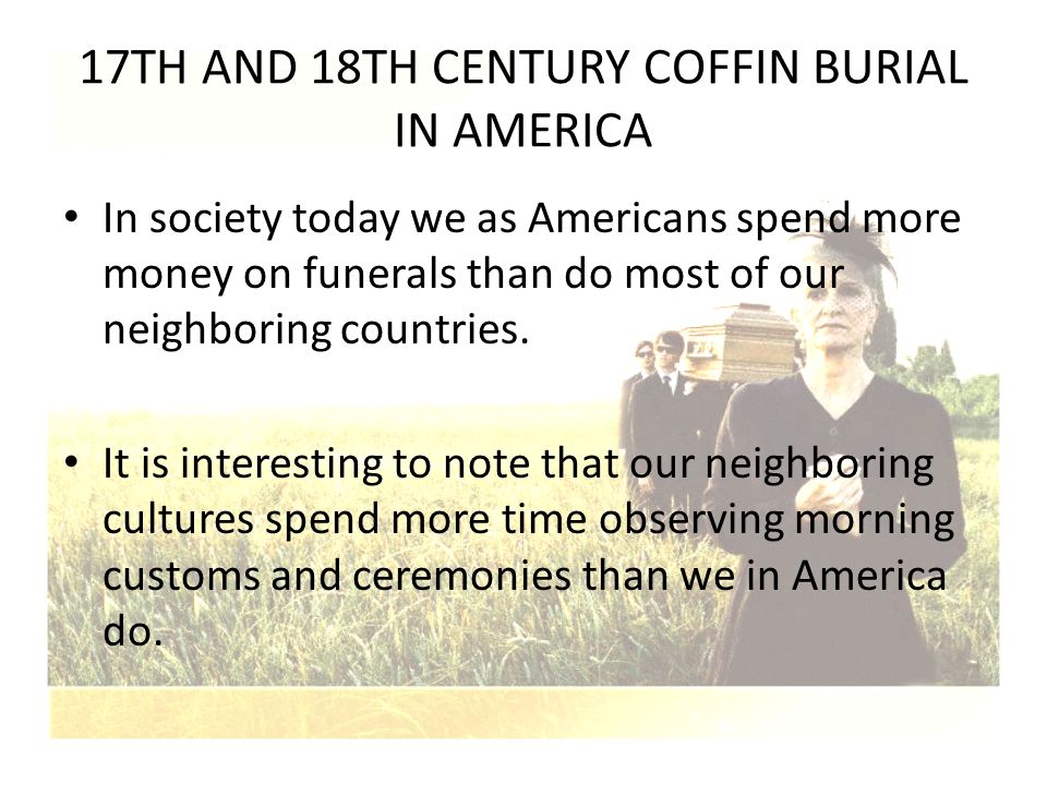 17TH AND 18TH CENTURY COFFIN BURIAL IN AMERICA In society today we as Americans spend more money on funerals than do most of our neighboring countries