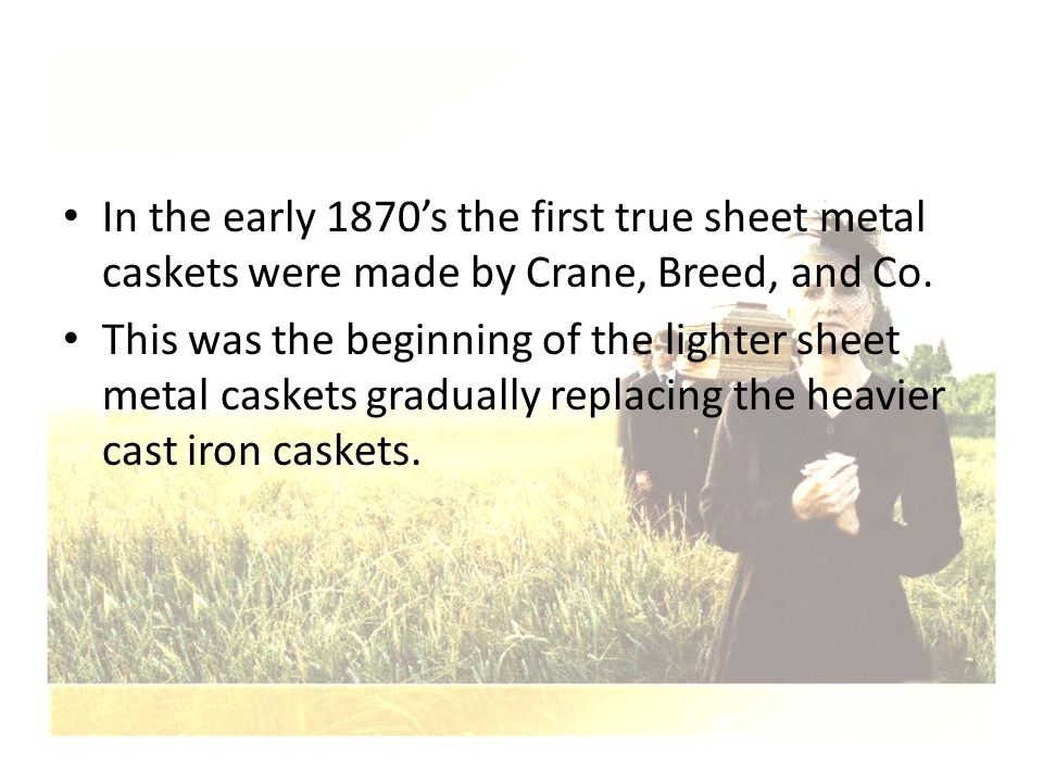 In the early 1870's the first true sheet metal caskets were made by Crane, Breed, and Co. This was the beginning of the lighter sheet metal caskets gr