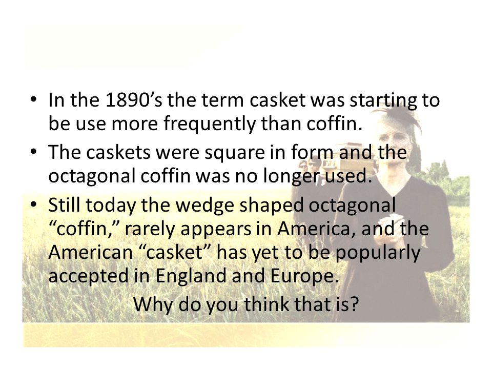 In the 1890's the term casket was starting to be use more frequently than coffin. The caskets were square in form and the octagonal coffin was no long