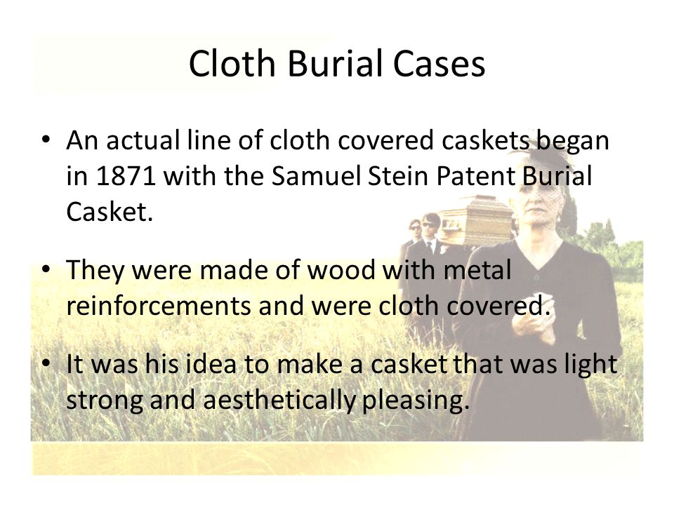 Cloth Burial Cases An actual line of cloth covered caskets began in 1871 with the Samuel Stein Patent Burial Casket. They were made of wood with metal