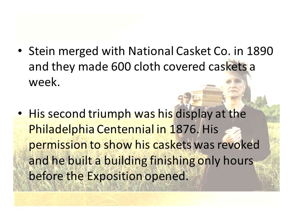 Stein merged with National Casket Co. in 1890 and they made 600 cloth covered caskets a week. His second triumph was his display at the Philadelphia C