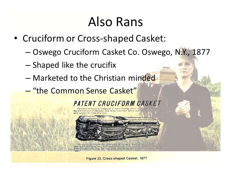 Also Rans Cruciform or Cross-shaped Casket: – Oswego Cruciform Casket Co. Oswego, N.Y., 1877 – Shaped like the crucifix – Marketed to the Christian mi