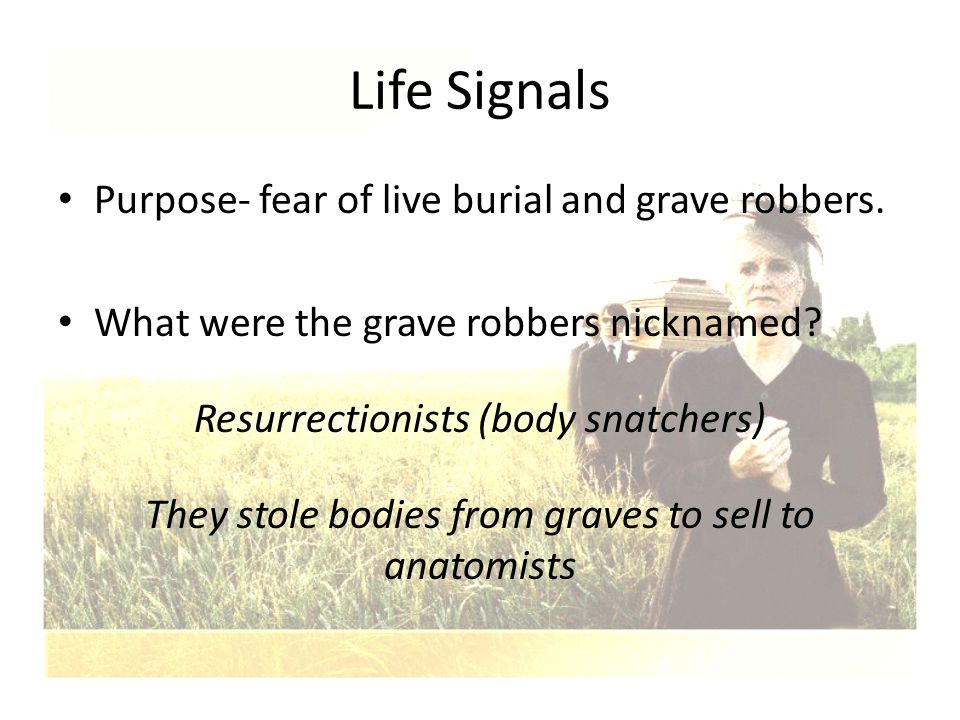 Life Signals Purpose- fear of live burial and grave robbers. What were the grave robbers nicknamed? Resurrectionists (body snatchers) They stole bodie