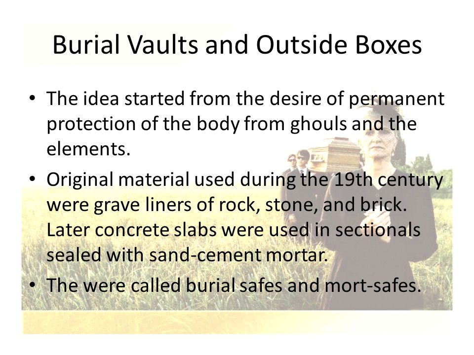 Burial Vaults and Outside Boxes The idea started from the desire of permanent protection of the body from ghouls and the elements. Original material u