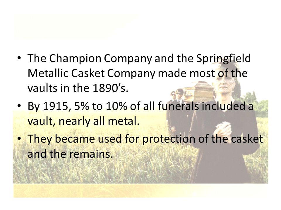 The Champion Company and the Springfield Metallic Casket Company made most of the vaults in the 1890's. By 1915, 5% to 10% of all funerals included a
