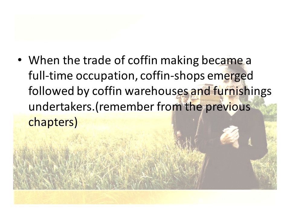 When the trade of coffin making became a full-time occupation, coffin-shops emerged followed by coffin warehouses and furnishings undertakers.(remembe