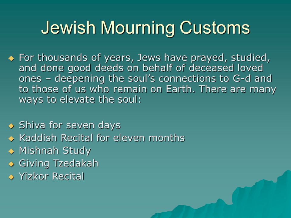 Jewish Mourning Customs  For thousands of years, Jews have prayed, studied, and done good deeds on behalf of deceased loved ones – deepening the soul's connections to G-d and to those of us who remain on Earth.