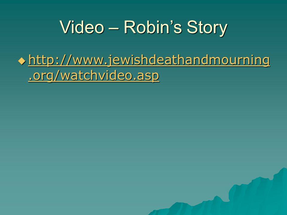 Video – Robin's Story  http://www.jewishdeathandmourning.org/watchvideo.asp http://www.jewishdeathandmourning.org/watchvideo.asp http://www.jewishdeathandmourning.org/watchvideo.asp