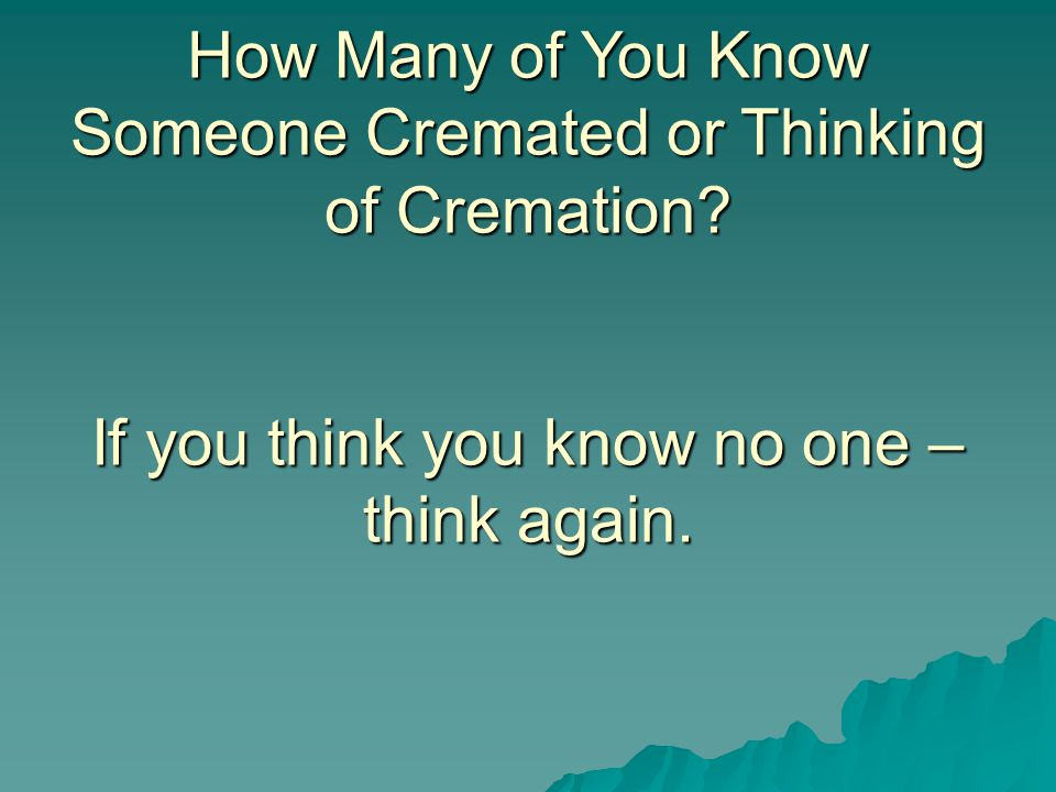 How Many of You Know Someone Cremated or Thinking of Cremation.