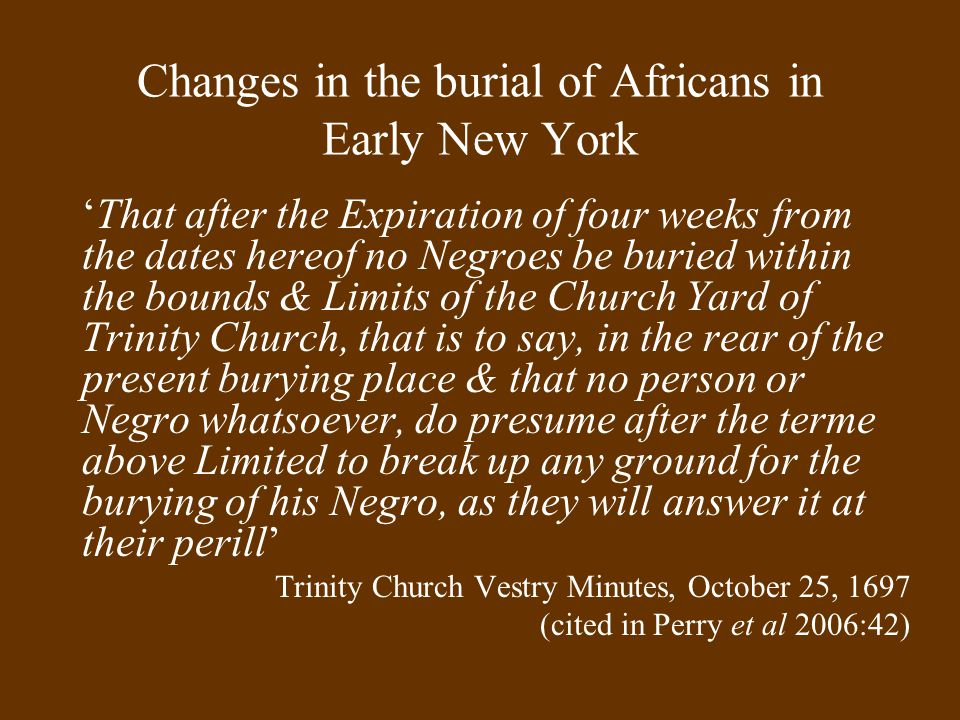 Changes in the burial of Africans in Early New York 'That after the Expiration of four weeks from the dates hereof no Negroes be buried within the bou