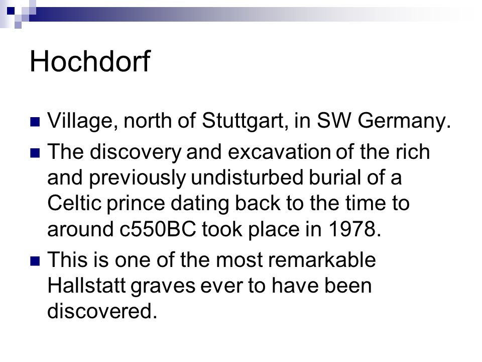 Hochdorf Village, north of Stuttgart, in SW Germany. The discovery and excavation of the rich and previously undisturbed burial of a Celtic prince dat