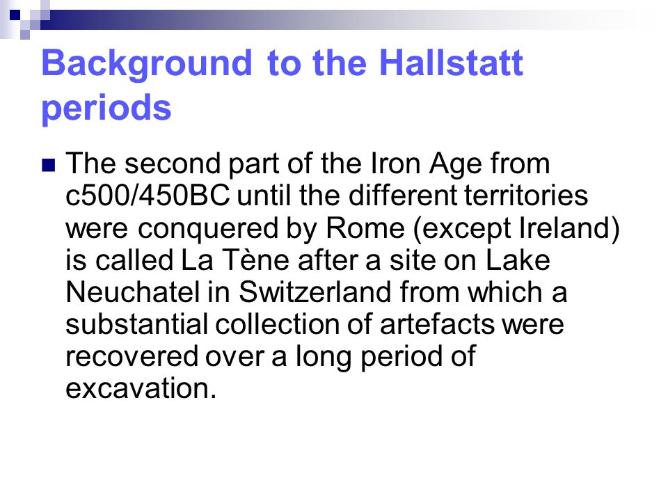 Background to the Hallstatt periods The second part of the Iron Age from c500/450BC until the different territories were conquered by Rome (except Ire
