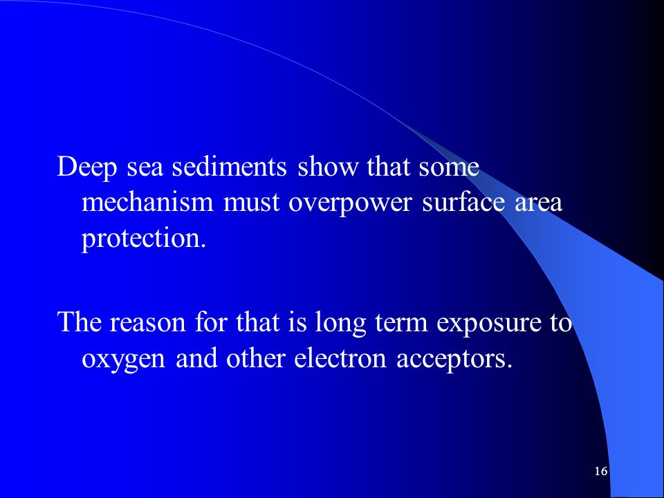 16 Deep sea sediments show that some mechanism must overpower surface area protection.