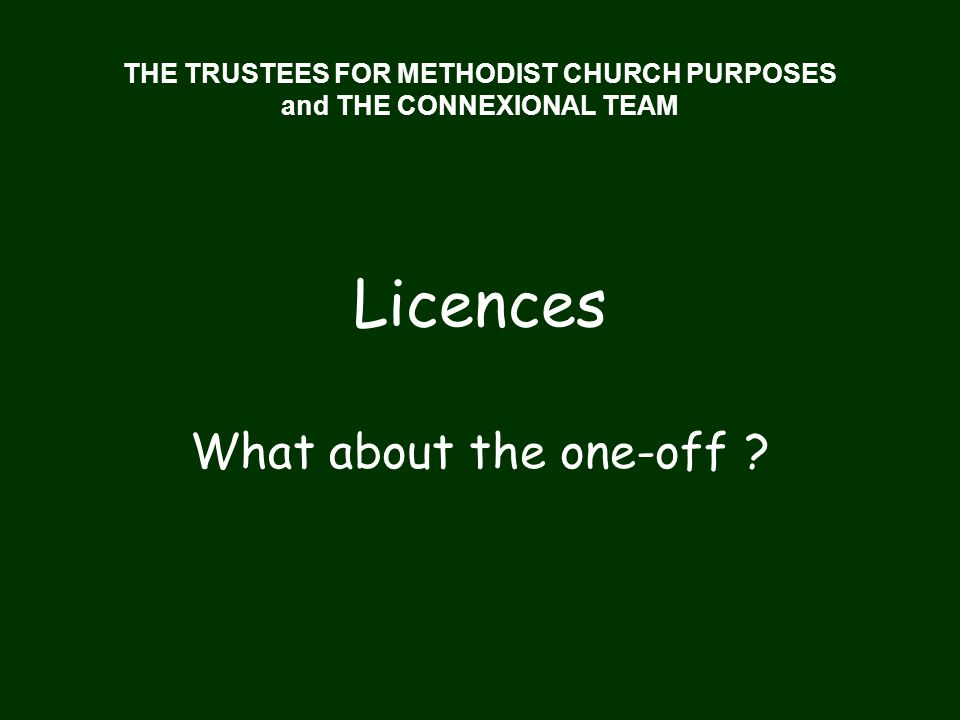 THE TRUSTEES FOR METHODIST CHURCH PURPOSES and THE CONNEXIONAL TEAM Licences What about the one-off ?