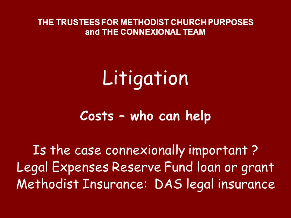 THE TRUSTEES FOR METHODIST CHURCH PURPOSES and THE CONNEXIONAL TEAM Litigation Costs – who can help Is the case connexionally important ? Legal Expens